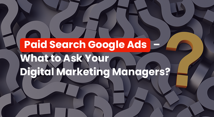 Paid Search Google Ads – What to Ask Your Digital Marketing Managers?