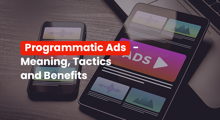 Programmatic Ads – Meaning, Tactics and Benefits