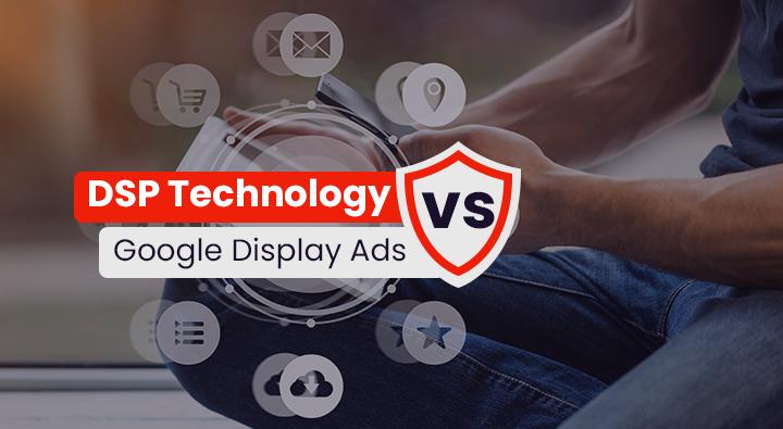 Using DSP Technology vs. Google Display Ads