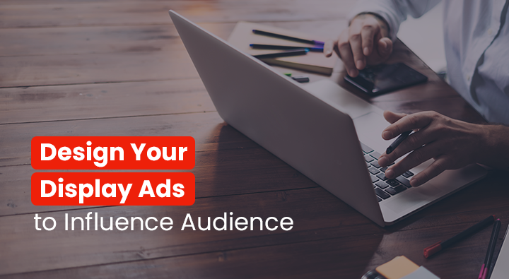 Design Your Display Ads to Influence Audience
