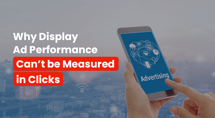 Why Display Ad Performance Can't be Measured in Clicks